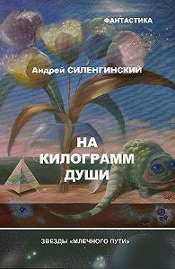 Андрей Силенгинский, Андрей Силенгинский - На килограмм души (сборник)