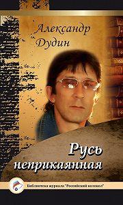 Александр Дудин -Русь неприкаянная
