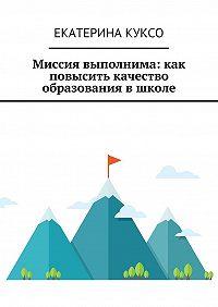 Екатерина Куксо -Миссия выполнима: как повысить качество образования в школе