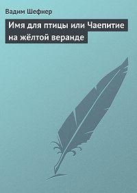 Вадим Шефнер -Имя для птицы или Чаепитие на жёлтой веранде