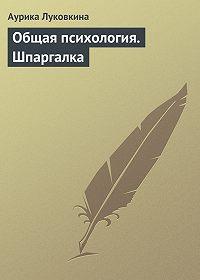 Аурика Луковкина - Общая психология. Шпаргалка