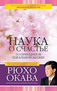 Рюхо Окава -Наука о счастье. 10 принципов идеальной жизни