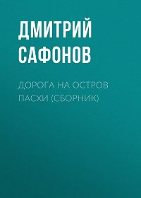 Дмитрий Сафонов -Дорога на остров Пасхи (сборник)