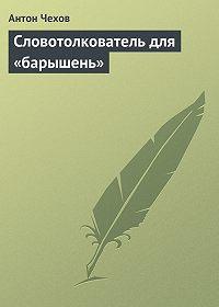Антон Чехов -Словотолкователь для «барышень»