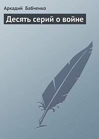Аркадий Бабченко -Десять серий о войне