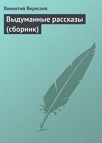 Викентий Вересаев - Выдуманные рассказы (сборник)