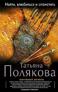 Татьяна Полякова -Найти, влюбиться и отомстить