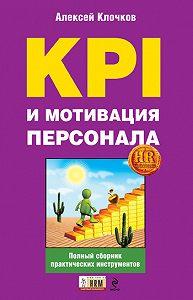 Алексей Константинович Клочков - KPI и мотивация персонала. Полный сборник практических инструментов