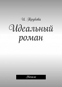 И. Трубова -Идеальный роман. Начало