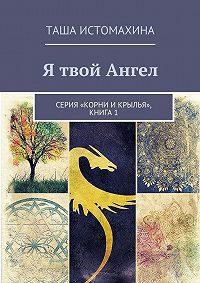 Таша Истомахина -Я твой Ангел. Серия «Корни икрылья», книга1