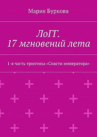 Мария Буркова -ЛоГГ. 17мгновенийлета. 1-ячасть триптиха «Спасти императора»
