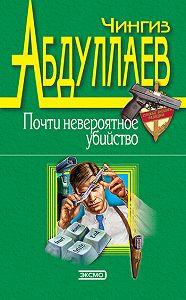 Чингиз Абдуллаев -Почти невероятное убийство