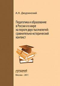 Александр Джуринский - Педагогика и образование в России и в мире на пороге двух тысячелетий: сравнительно-исторический контекст