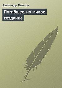 Александр Левитов -Погибшее, но милое создание
