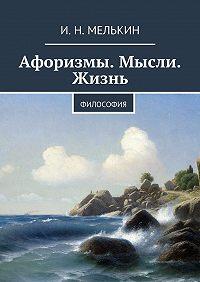 И. Мелькин -Афоризмы. Мысли. Жизнь. Философия