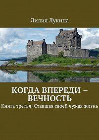 Лилия Лукина -Когда впереди – вечность. Книга третья. Ставшая своей чужая жизнь