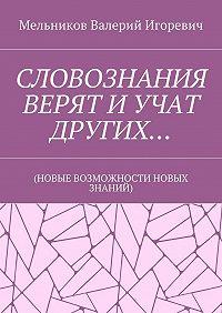 Валерий Мельников -СЛОВОЗНАНИЯ ВЕРЯТ ИУЧАТ ДРУГИХ… (НОВЫЕ ВОЗМОЖНОСТИ НОВЫХ ЗНАНИЙ)