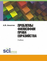 Алексей Ахматов - Проблемы философии права евразийства