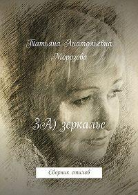 Татьяна Морозова -ЗА) зеркалье. Сборник стихов