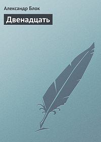 Александр Александрович Блок -Двенадцать