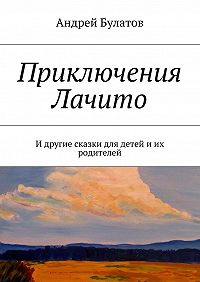 Андрей Булатов -Приключения Лачито. И другие сказки для детей иих родителей