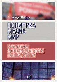 Александр Оськин -Политика, медиа, мир – открытия неравнодушного наблюдателя