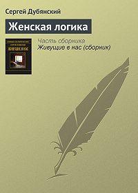 Сергей Дубянский - Женская логика