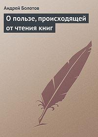 Андрей Болотов -О пользе, происходящей от чтения книг
