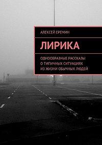 Алексей Еремин -Лирика. Однообразные рассказы отипичных ситуациях изжизни обычных людей