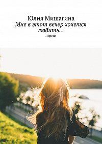 Юлия Мишагина -Мне в этот вечер хочется любить… Лирика