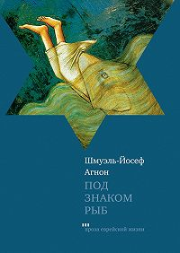 Шмуэль-Йосеф Агнон - Под знаком Рыб (сборник)