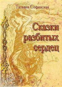 Татьяна Софинская -Сказки разбитых сердец