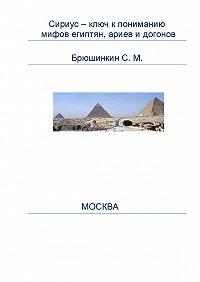 Сергей Михайлович Брюшинкин -Сириус – ключ к пониманию мифов египтян, ариев и догонов