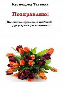 Татьяна Кузнецова -Поздравляю! Мы стоим гуськом внадежде руку крепкую пожать…