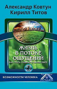 К. В. Титов -Жизнь в потоке ощущений. Как стать главным в своем мире?