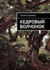 Татьяна Кокорева - Кедровый волчонок