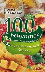 Ирина Вечерская -100 рецептов при мочекаменной болезни. Вкусно, полезно, душевно, целебно