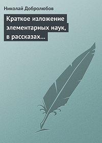 Николай Добролюбов -Краткое изложение элементарных наук, в рассказах для простолюдинов