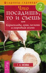 Галина Кизима -Что посадишь, то и съешь. Часть 2. Корнеплоды, луки, чесноки и огородная зелень