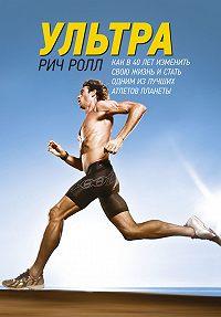 Рич Ролл - Ультра. Как в 40 лет изменить свою жизнь и стать одним из лучших атлетов планеты