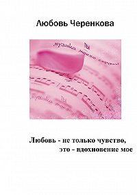 Любовь Черенкова - Любовь – не только чувство, это – вдохновение мое