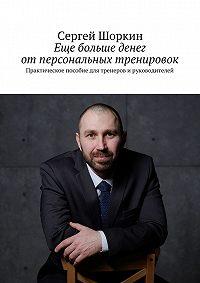 Сергей Шоркин -Еще больше денег отперсональных тренировок. Практическое пособие для тренеров ируководителей
