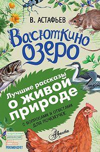 Виктор Петрович Астафьев -Васюткино озеро. Рассказы с вопросами и ответами для почемучек