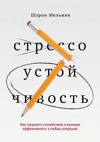 Шэрон Мельник -Стрессоустойчивость. Как сохранять спокойствие и высокую эффективность в любых ситуациях