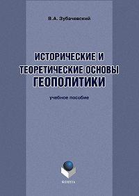 В. А. Зубачевский -Исторические и теоретические основы геополитики. Учебное пособие