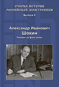 Александр Шокин -Александр Иванович Шокин. Портрет на фоне эпохи