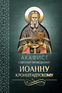 Сборник -Акафист святому праведному Иоанну Кронштадтскому