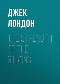 Джек Лондон -The Strength of the Strong
