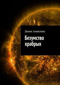 Денис Алексеюк -Безумство храбрых