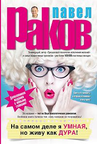 Павел Александрович Раков -На самом деле я умная, но живу как дура!